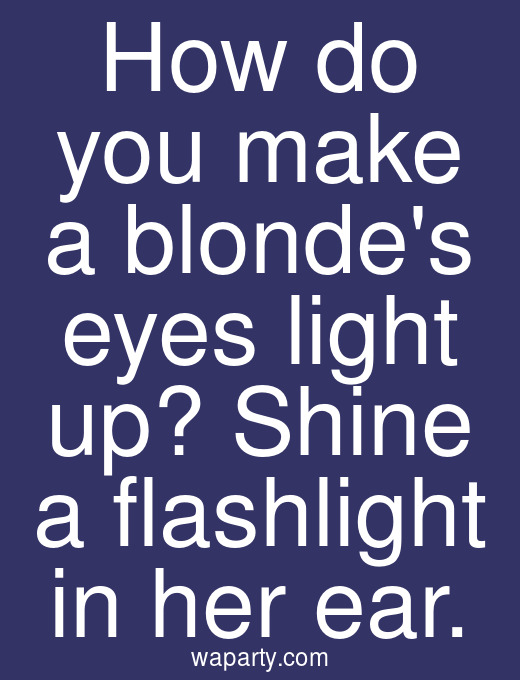 How do you make a blondes eyes light up? Shine a flashlight in her ear.
