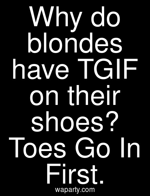 Why do blondes have TGIF on their shoes? Toes Go In First.