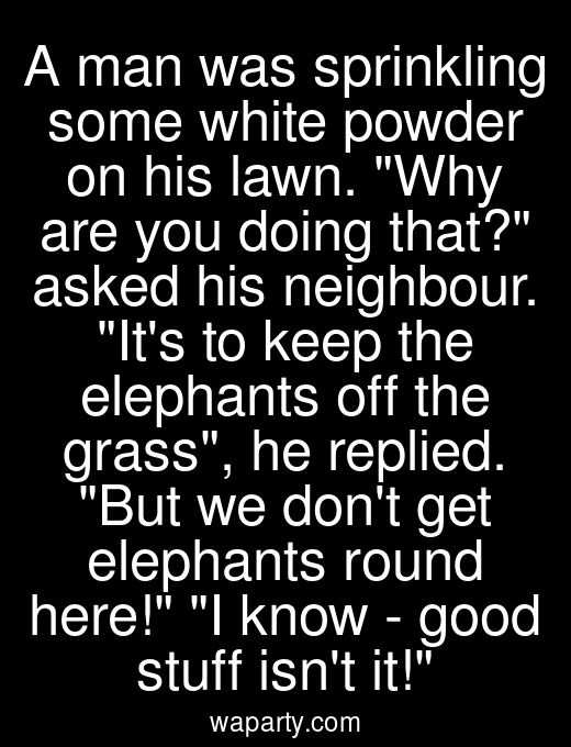 A man was sprinkling some white powder on his lawn. Why are you doing that? asked his neighbour. Its to keep the elephants off the grass, he replied. But we dont get elephants round here! I know - good stuff isnt it!