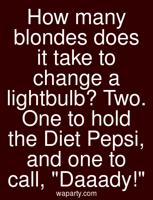 How many blondes does it take to change a lightbulb? Two. One to hold the Diet Pepsi, and one to call, Daaady!