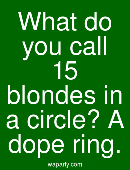 What do you call 15 blondes in a circle? A dope ring.
