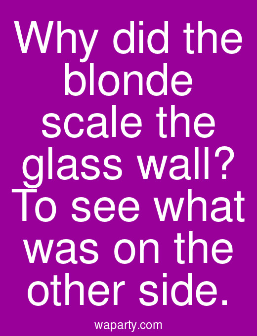 Why did the blonde scale the glass wall? To see what was on the other side.