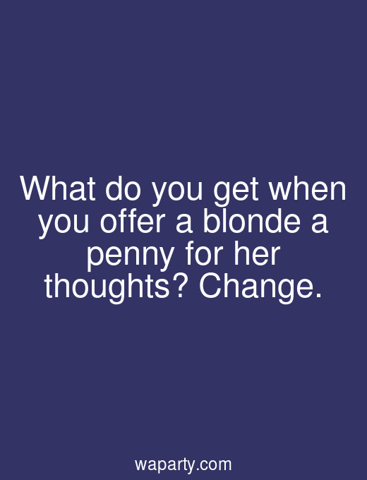 What do you get when you offer a blonde a penny for her thoughts? Change.