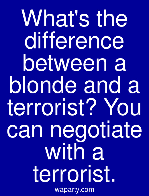 Whats the difference between a blonde and a terrorist? You can negotiate with a terrorist.