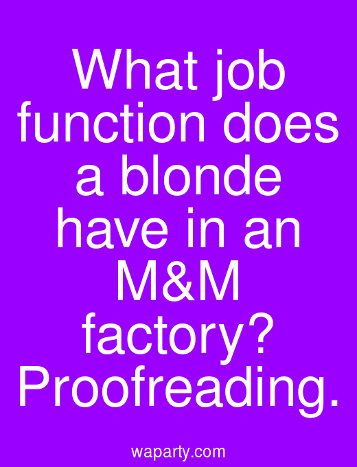What job function does a blonde have in an M&M factory? Proofreading.