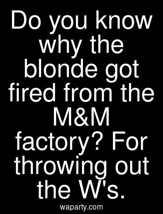 Do you know why the blonde got fired from the M&M factory? For throwing out the Ws.