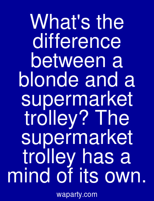 Whats the difference between a blonde and a supermarket trolley? The supermarket trolley has a mind of its own.
