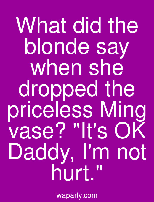 What did the blonde say when she dropped the priceless Ming vase? Its OK Daddy, Im not hurt.