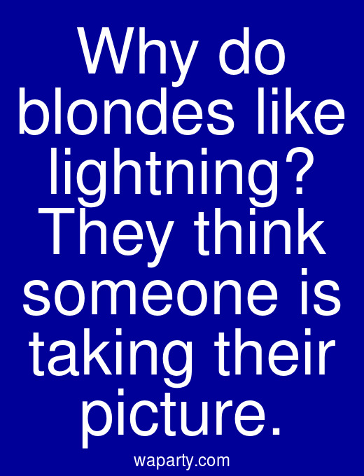 Why do blondes like lightning? They think someone is taking their picture.