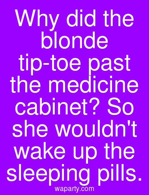 Why did the blonde tip-toe past the medicine cabinet? So she wouldnt wake up the sleeping pills.