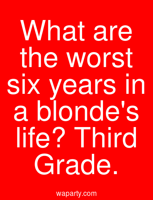 What are the worst six years in a blondes life? Third Grade.