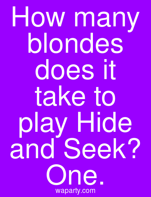How many blondes does it take to play Hide and Seek? One.