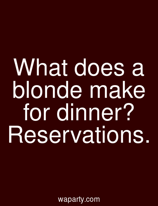 What does a blonde make for dinner? Reservations.