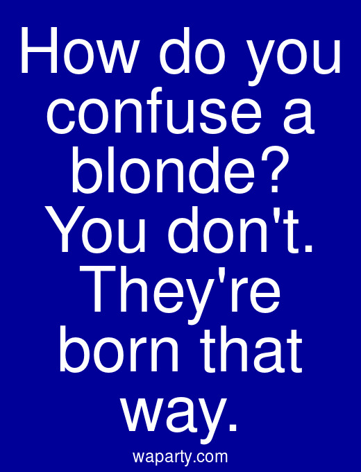 How do you confuse a blonde? You dont. Theyre born that way.