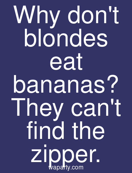 Why dont blondes eat bananas? They cant find the zipper.