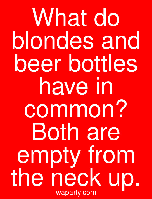 What do blondes and beer bottles have in common? Both are empty from the neck up.