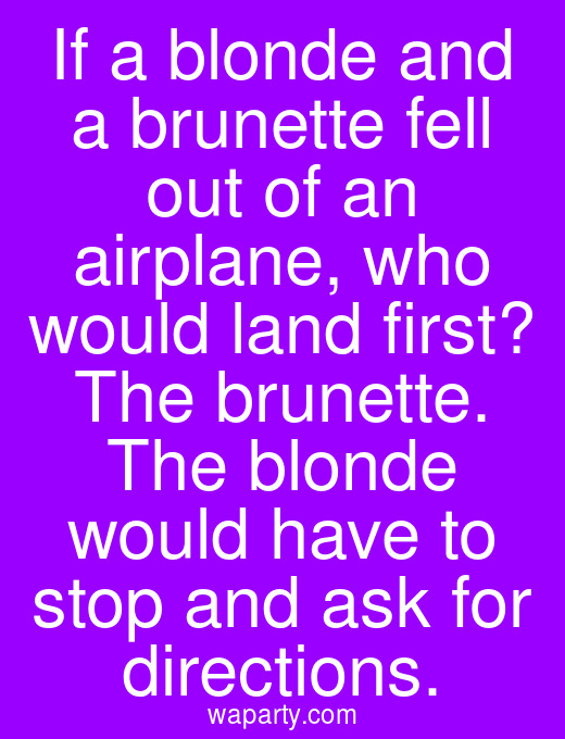 If a blonde and a brunette fell out of an airplane, who would land first? The brunette. The blonde would have to stop and ask for directions.