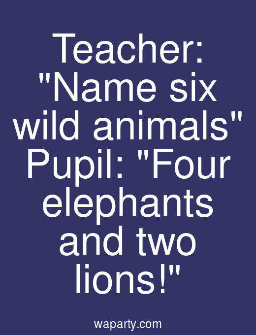 Teacher: Name six wild animals Pupil: Four elephants and two lions!