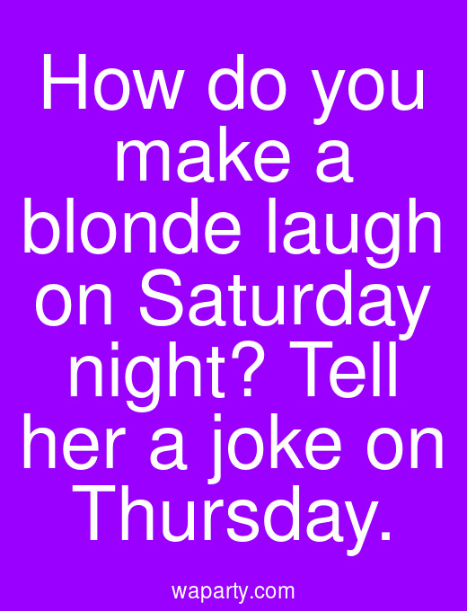How do you make a blonde laugh on Saturday night? Tell her a joke on Thursday.