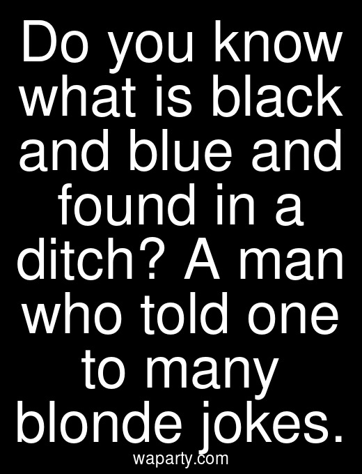 Do you know what is black and blue and found in a ditch? A man who told one to many blonde jokes.