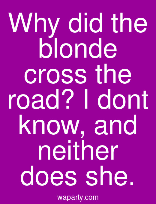 Why did the blonde cross the road? I dont know, and neither does she.