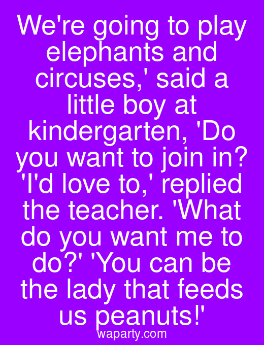 Were going to play elephants and circuses, said a little boy at kindergarten, Do you want to join in? Id love to, replied the teacher. What do you want me to do? You can be the lady that feeds us peanuts!