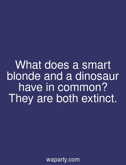 What does a smart blonde and a dinosaur have in common? They are both extinct.