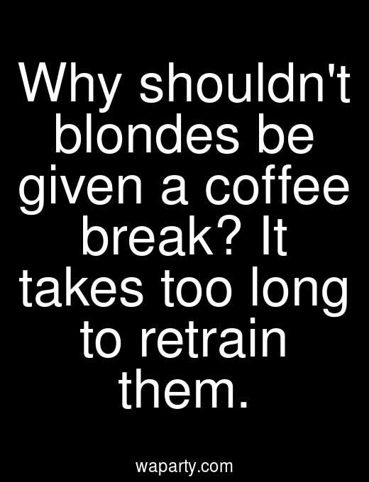 Why shouldnt blondes be given a coffee break? It takes too long to retrain them.