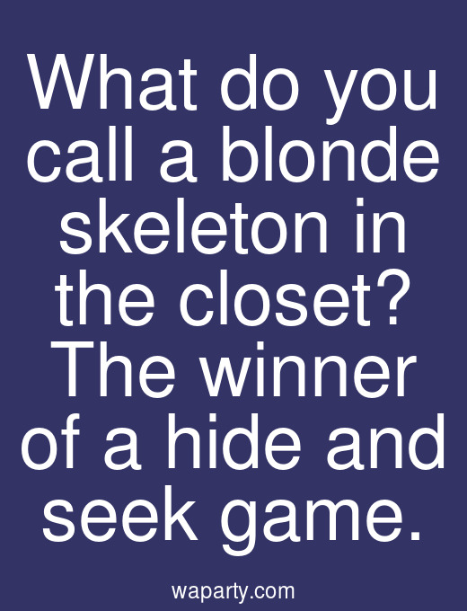 What do you call a blonde skeleton in the closet? The winner of a hide and seek game.