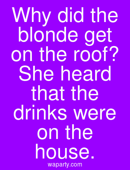 Why did the blonde get on the roof? She heard that the drinks were on the house.