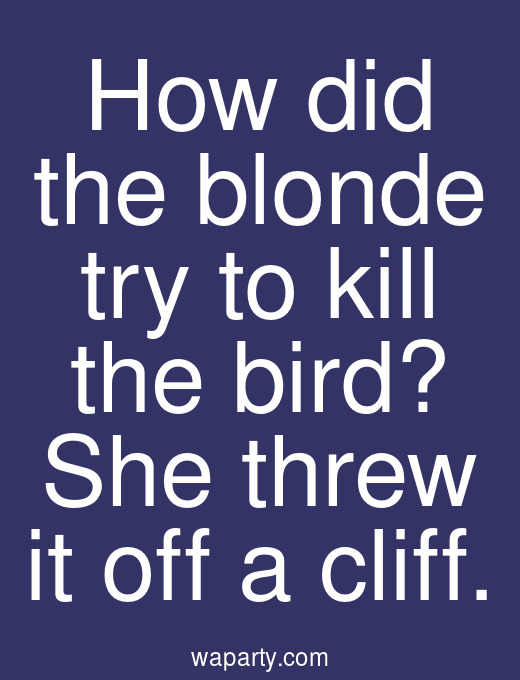 How did the blonde try to kill the bird? She threw it off a cliff.