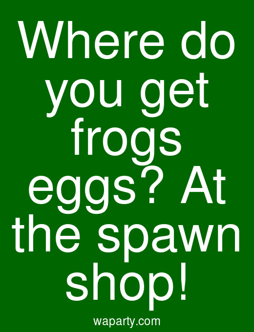 Where do you get frogs eggs? At the spawn shop!