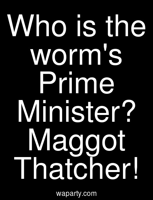 Who is the worms Prime Minister? Maggot Thatcher!