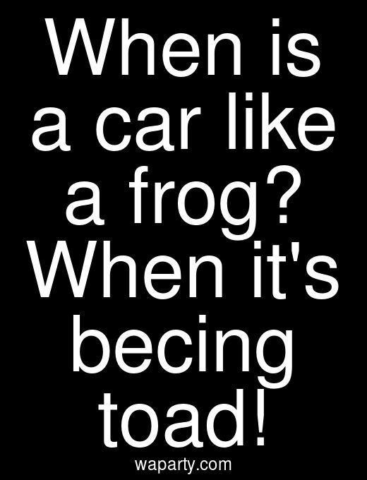 When is a car like a frog? When its becing toad!