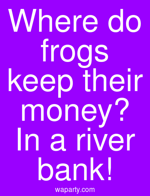 Where do frogs keep their money? In a river bank!