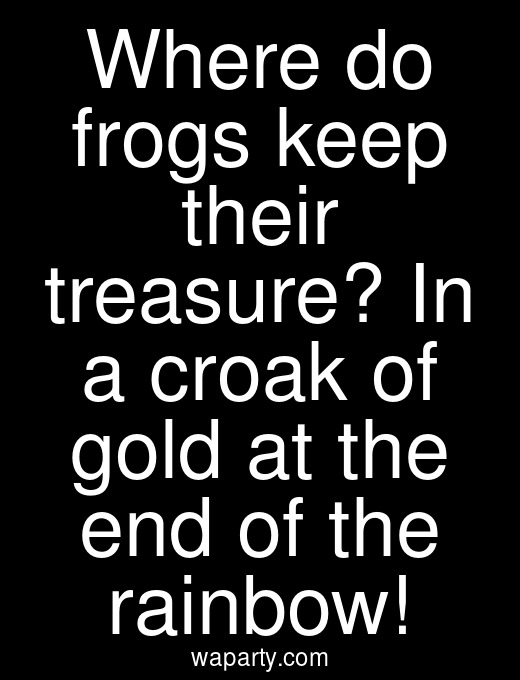 Where do frogs keep their treasure? In a croak of gold at the end of the rainbow!