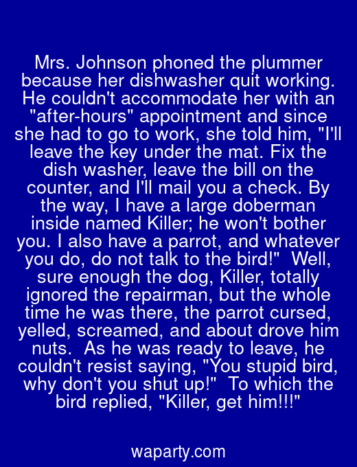 Mrs. Johnson phoned the plummer because her dishwasher quit working. He couldnt accommodate her with an after-hours appointment and since she had to go to work, she told him, Ill leave the key under the mat. Fix the dish washer, leave the bill on the counter, and Ill mail you a check. By the way, I have a large doberman inside named Killer; he wont bother you. I also have a parrot, and whatever you do, do not talk to the bird!  Well, sure enough the dog, Killer, totally ignored the repairman, but the whole time he was there, the parrot cursed, yelled, screamed, and about drove him nuts.  As he was ready to leave, he couldnt resist saying, You stupid bird, why dont you shut up!  To which the bird replied, Killer, get him!!!