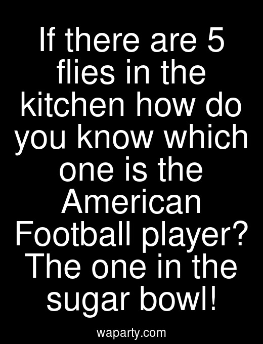 If there are 5 flies in the kitchen how do you know which one is the American Football player? The one in the sugar bowl!