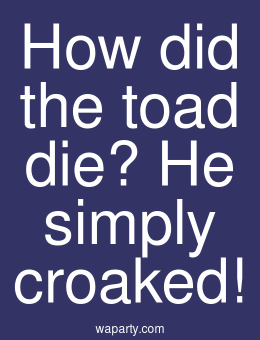 How did the toad die? He simply croaked!