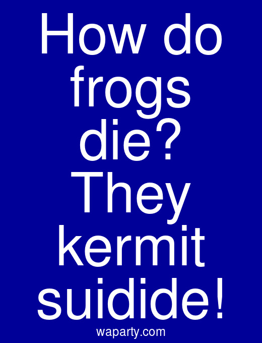 How do frogs die? They kermit suidide!