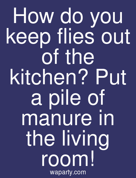 How do you keep flies out of the kitchen? Put a pile of manure in the living room!