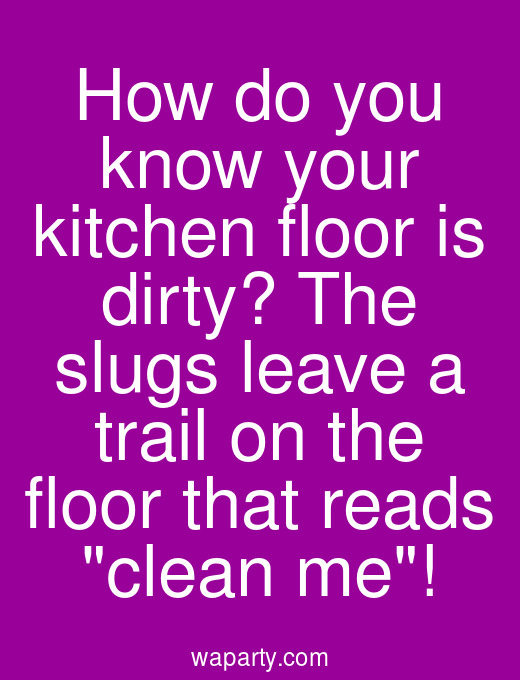 How do you know your kitchen floor is dirty? The slugs leave a trail on the floor that reads clean me!
