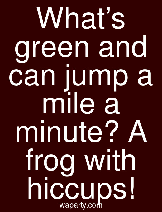 What's green and can jump a mile a minute? A frog with hiccups!