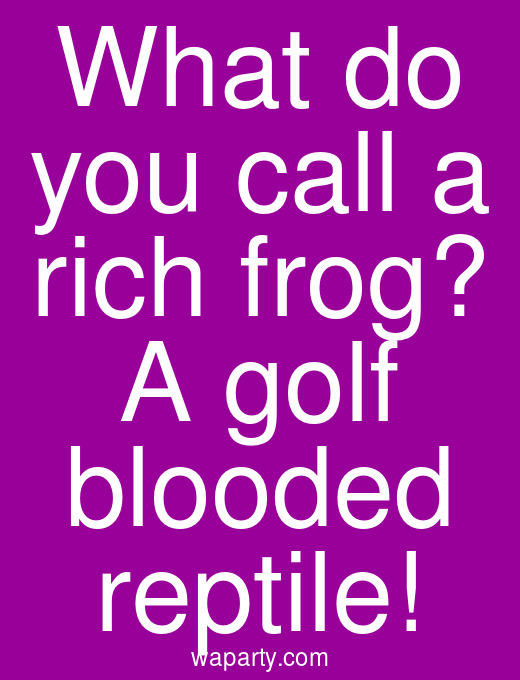 What do you call a rich frog? A golf blooded reptile!