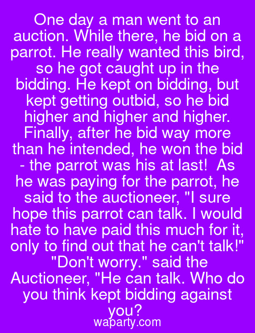 One day a man went to an auction. While there, he bid on a parrot. He really wanted this bird, so he got caught up in the bidding. He kept on bidding, but kept getting outbid, so he bid higher and higher and higher. Finally, after he bid way more than he intended, he won the bid - the parrot was his at last!  As he was paying for the parrot, he said to the auctioneer, I sure hope this parrot can talk. I would hate to have paid this much for it, only to find out that he cant talk!  Dont worry. said the Auctioneer, He can talk. Who do you think kept bidding against you?