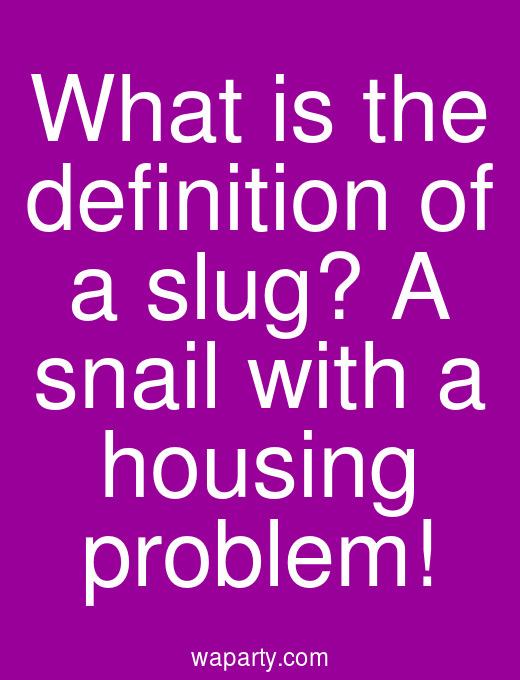 What is the definition of a slug? A snail with a housing problem!