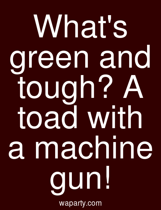 Whats green and tough? A toad with a machine gun!