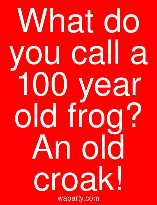 What do you call a 100 year old frog? An old croak!