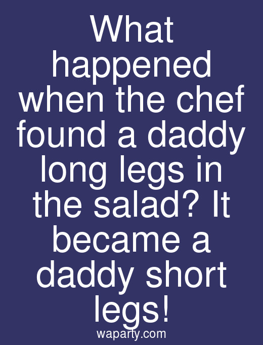 What happened when the chef found a daddy long legs in the salad? It became a daddy short legs!