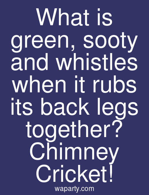 What is green, sooty and whistles when it rubs its back legs together? Chimney Cricket!